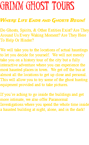 GRIMM GHOST TOURS Where Life Ends and Ghosts Begin! Do Ghosts, Spirits, & Other Entities Exist? Are They Around Us Every Waking Moment? Are They Here To Help Or Hinder? We will take you to the locations of actual hauntings to let you decide for yourself. We will not merely take you on a history tour of the city but a fully interactive adventure where you can experience the most haunted places in town. We get off the bus at almost all the locations to get up close and personal. This will allow you to try some of the ghost hunting equipment provided and to take pictures. If you're aching to go inside the buildings and get more intimate, we also offer Paranormal Investigations where you spend the whole time inside a haunted building at night, alone, and in the dark!